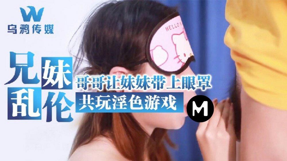 乌鸦传媒.兄妹乱伦.哥哥让妹妹带上眼罩共玩淫色游戏