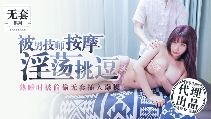 台湾第一女优吴梦梦.被男技师按摩淫荡挑逗.熟睡时被偷偷无套插入爆操.麻豆传媒映画代理出品