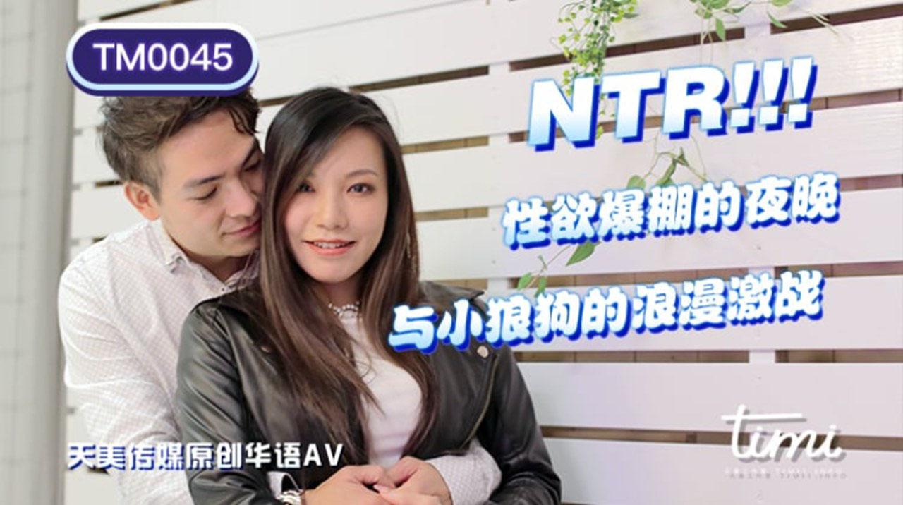TM0045.王欣.NTR!! 性欲爆棚的夜晚.与小狼狗的浪漫激战.天美传媒