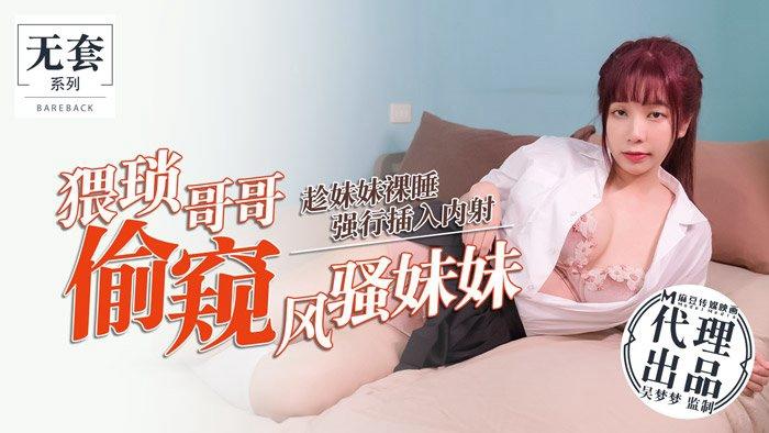 台湾第一女优吴梦梦.猥琐哥哥偷窥风骚妹妹.趁妹妹裸睡强行插入内射.麻豆传媒映画代理出品