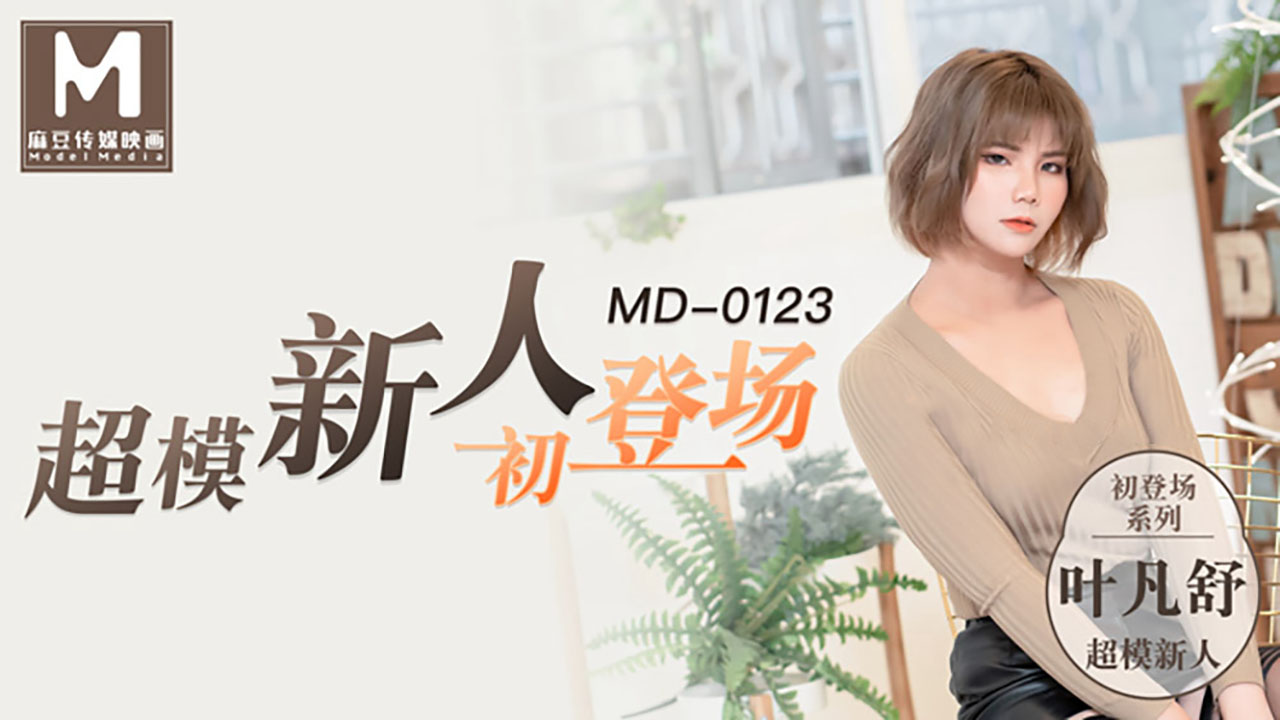 MD0123.叶凡舒.超模新人初登场.美腿女大学生.麻豆传媒映画原创中文原版收藏
