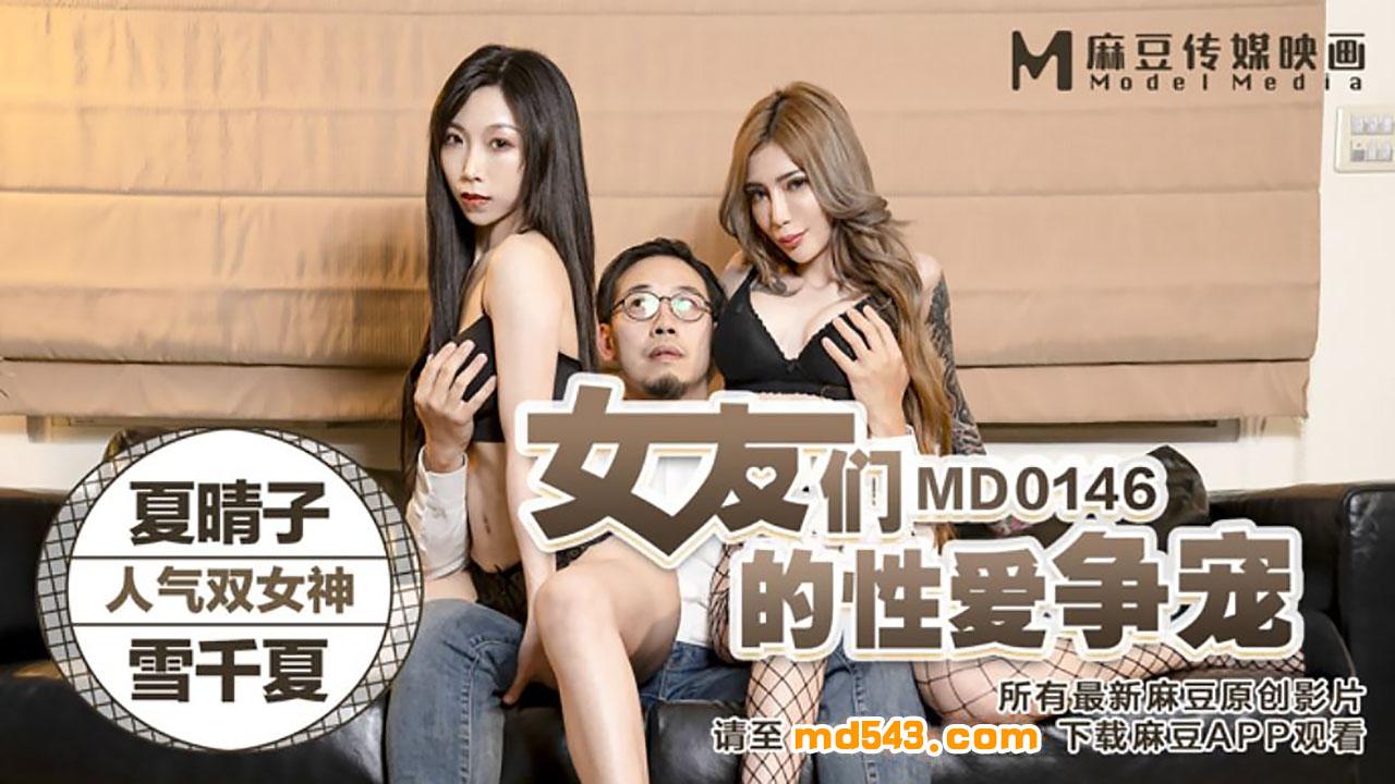 MD0146.夏晴子.雪千夏.女友们的性爱争宠.麻豆传媒映画原创中文原版收藏