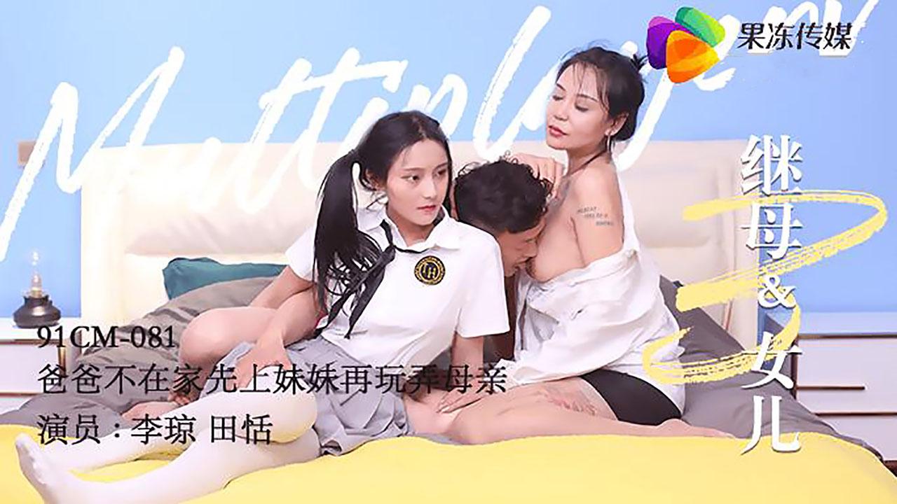 田恬/李琼主演.继母与女儿3.爸爸不在家先上妹妹在玩弄母亲.果冻传媒独家原创