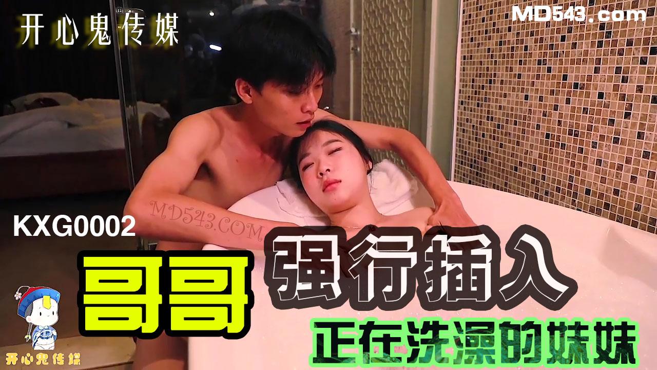 KXG0002.哥哥强行插入正在洗澡的妹妹.开心鬼传媒