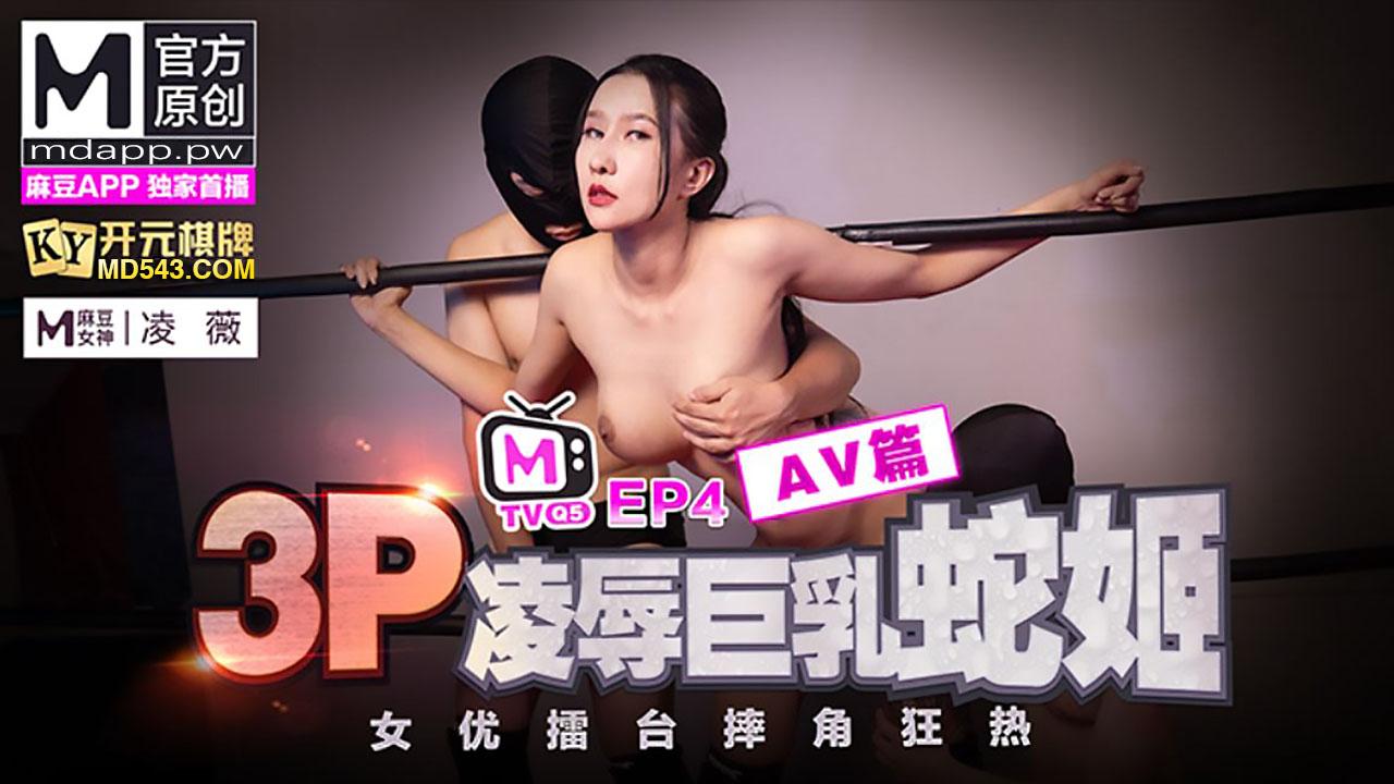 女优擂台摔角狂热.EP4.凌薇.3P凌辱巨乳蛇姬.AV篇.麻豆官方原创情色节目