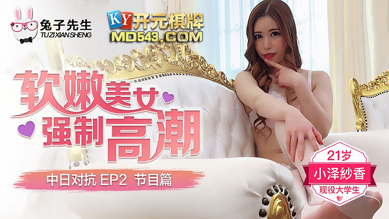 中日大对抗EP2.节目篇.小泽纱香.软嫩美女强制高潮.麻豆传媒映画原创伙伴兔子先生