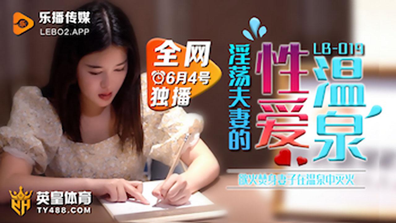 LB019.欲火焚身淫荡夫妻的性爱温泉.乐播传媒