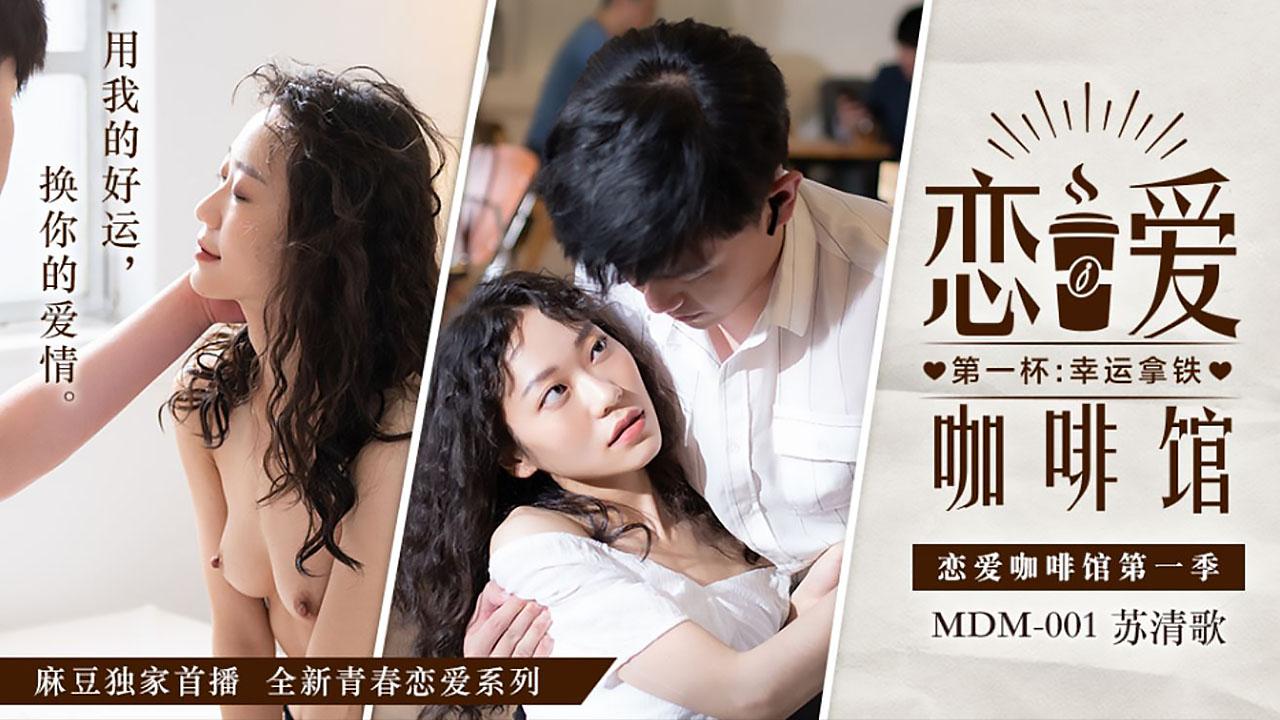 MDM001.恋爱咖啡馆.苏清歌.第一杯幸运拿铁.麻豆传媒映画全新青春恋爱系列