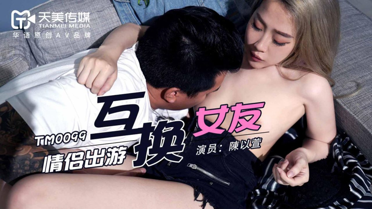 TM0099.陳以萱.情侣出游互换女友.天美传媒