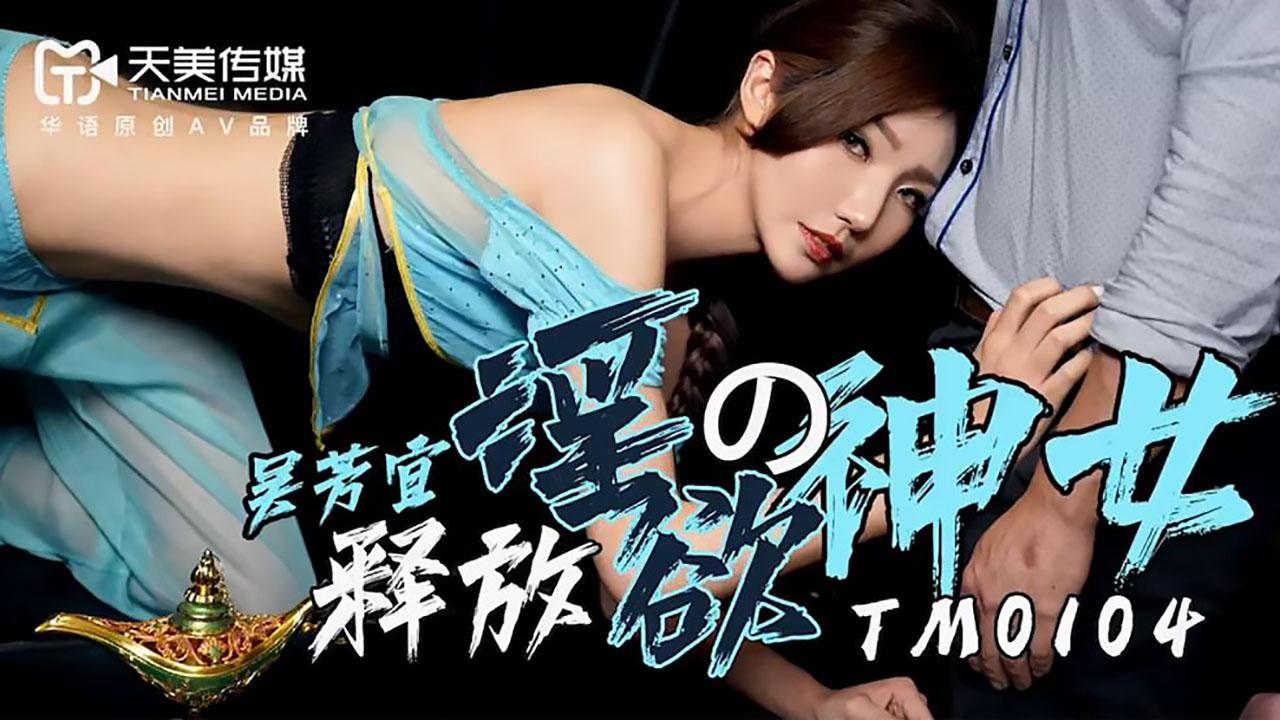 TM0104.吴芳宜.释放淫欲的神女.天美传媒