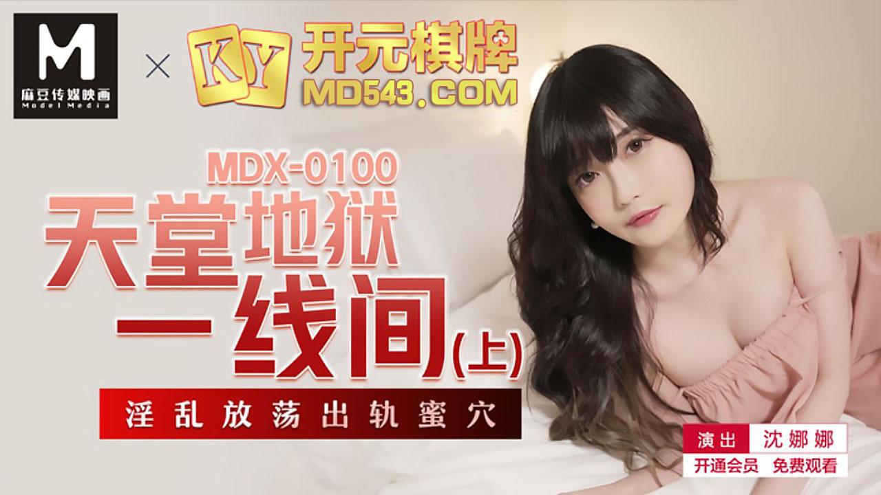 MDX0100.沈娜娜.天堂地狱一线间.上.淫乱放荡出轨蜜穴.麻豆传媒映画原创中文