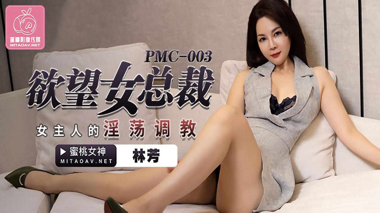 PMC003.林芳.欲望女总裁.女主人的淫荡调教.蜜桃影像传媒