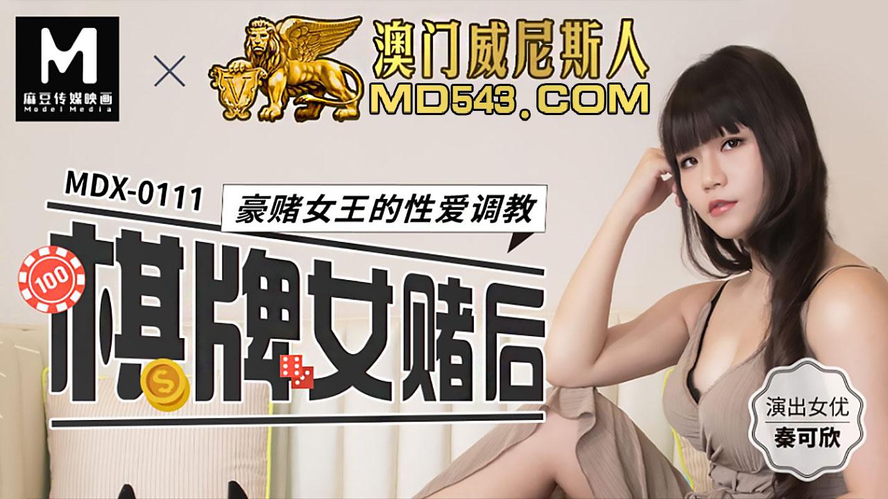 MDX0111.秦可欣.棋牌女赌后..豪赌女王的性爱调教.麻豆传媒映画原创中文