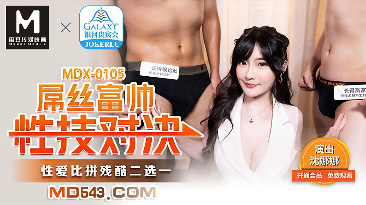 MDX0105.沈娜娜.屌丝富帅性技对决.性爱比拼残酷二选一.麻豆传媒映画