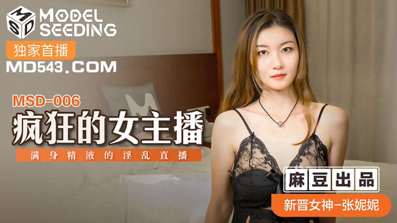 MSD006.张妮妮.疯狂的女主播.满身精液的淫乱直播.麻豆传媒映画