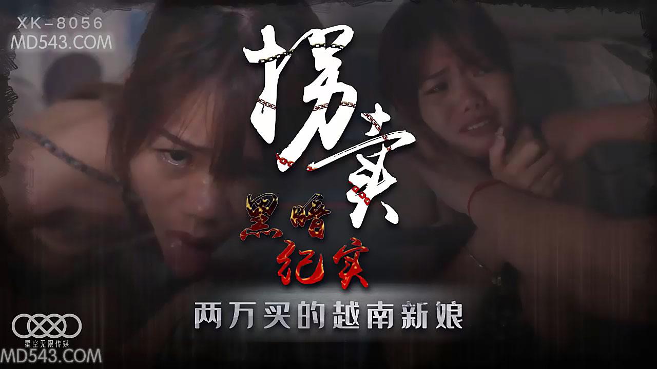 XK8056.蓝春语.拐卖(上).边远山村实录.探访地下交易越南新娘.星空无限传媒