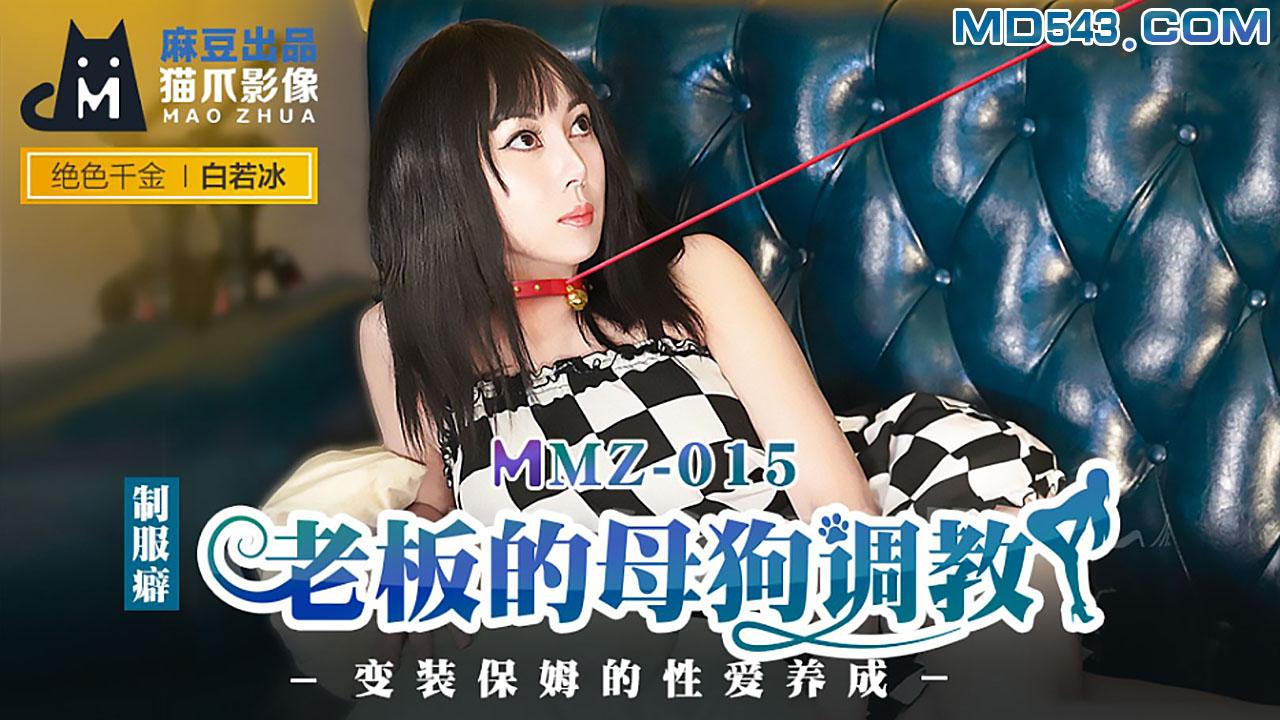 MMZ015.白若冰.老板的母狗调教.变装保姆的性爱养成.麻豆出品X猫爪影像