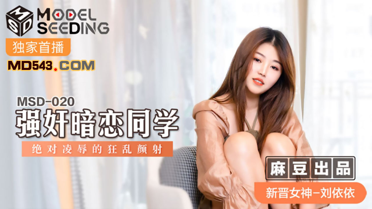 MSD020.刘依依.强奸暗恋同学.绝对凌辱的狂乱颜射.麻豆传媒映画