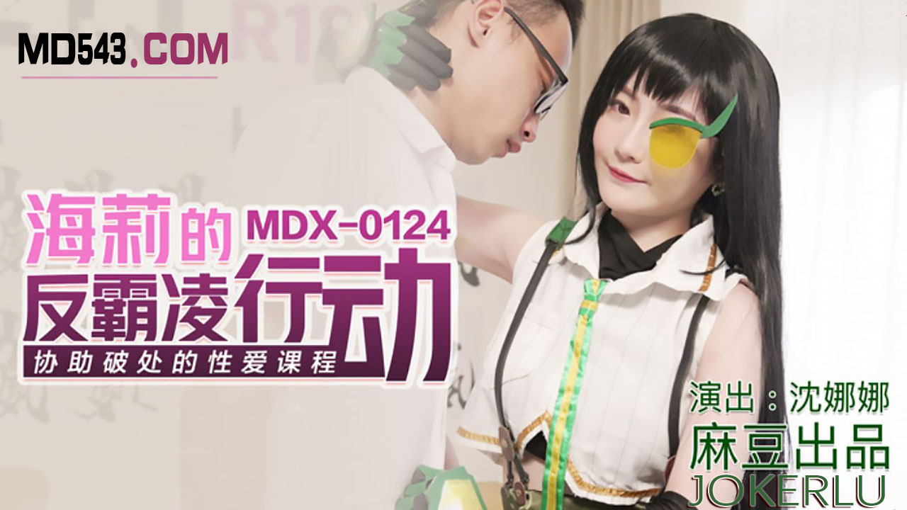 MDX0124.沈娜娜.海莉的反霸凌行动.协助破处的性爱课程.麻豆传媒映画