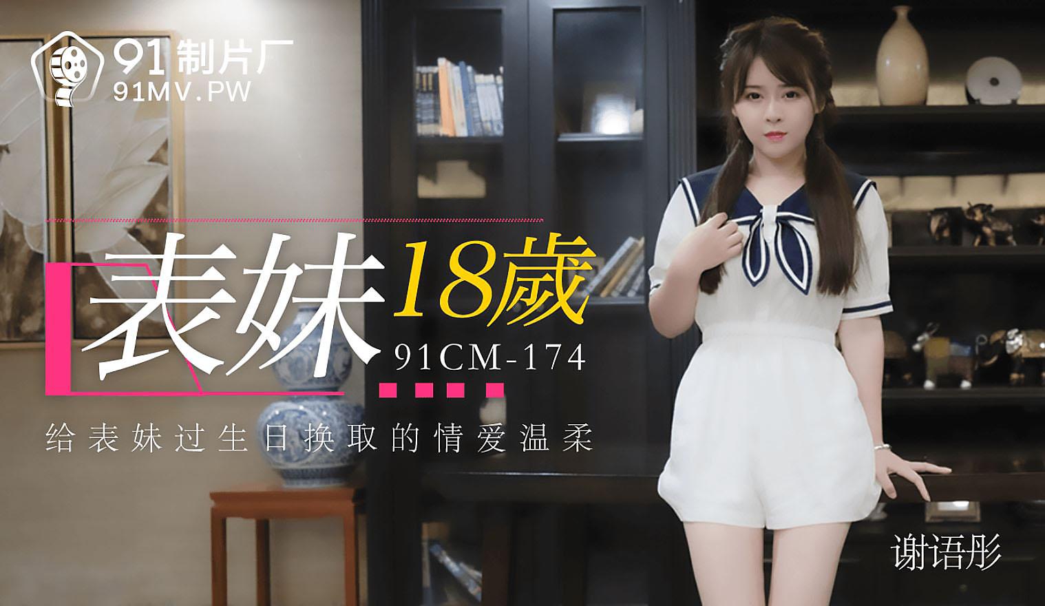 91CM-174.谢语彤.表妹18岁.给表妹过生日换取的情爱温柔.91制片厂