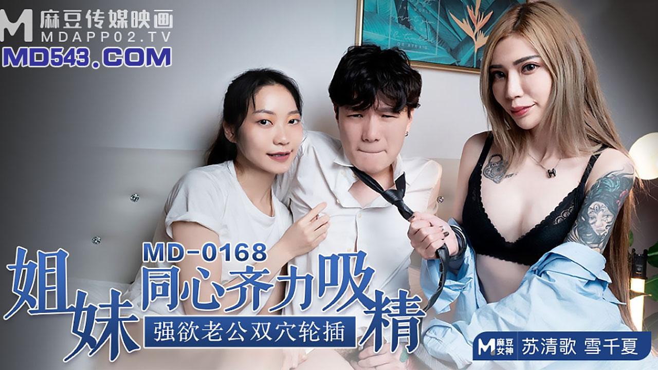 MD0168.苏清歌.雪千夏.姐妹同心齐力吸精.强欲老公双穴轮插.麻豆传媒映画