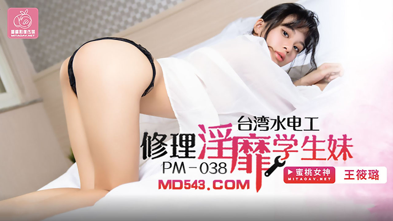 PM038.王筱璐.台湾水电工.修理淫靡学生妹.蜜桃影像传媒