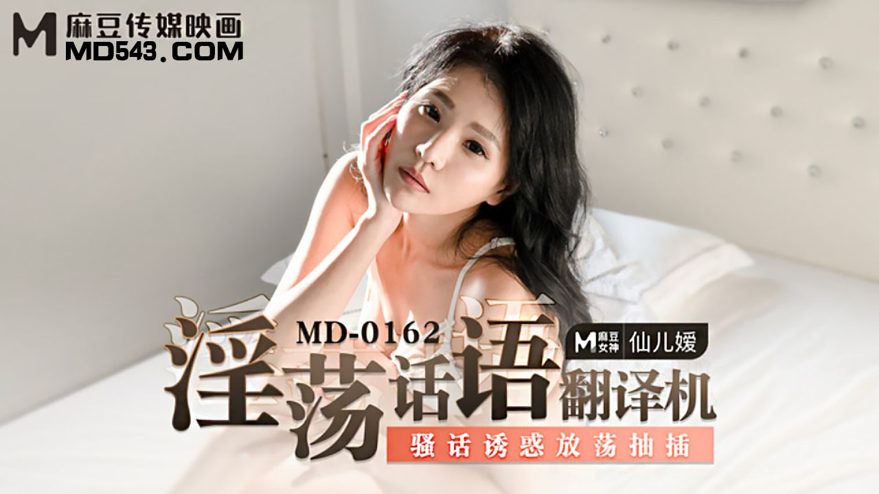 MD0162.仙儿媛.淫荡话语翻译机.骚话诱惑放荡抽插.麻豆传媒映画