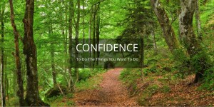 CONFIDENCE - to do the things you want to do