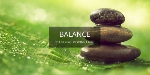 BALANCE: To live your life without fear