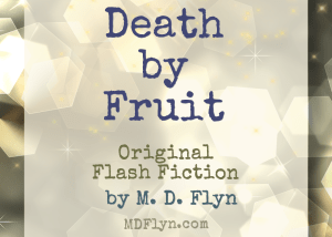 Death by Fruit, original flash fiction by M D Flyn