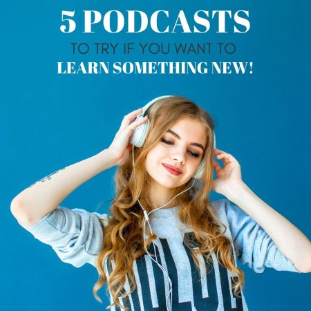 5 Podcasts to Try if You Want to Learn New Things