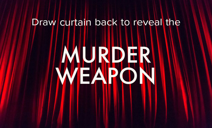 Draw curtain back to reveal murder weapon