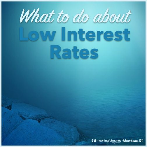 Session 128 Featured image - wat to do about low interest rates|Session 128 Header - what to do about low interest rates