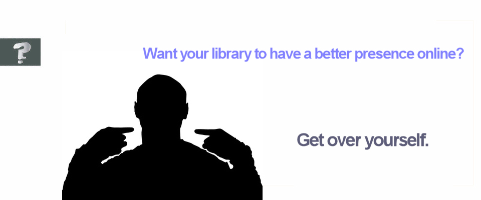Want to make your library's online presence better? Get over yourself.