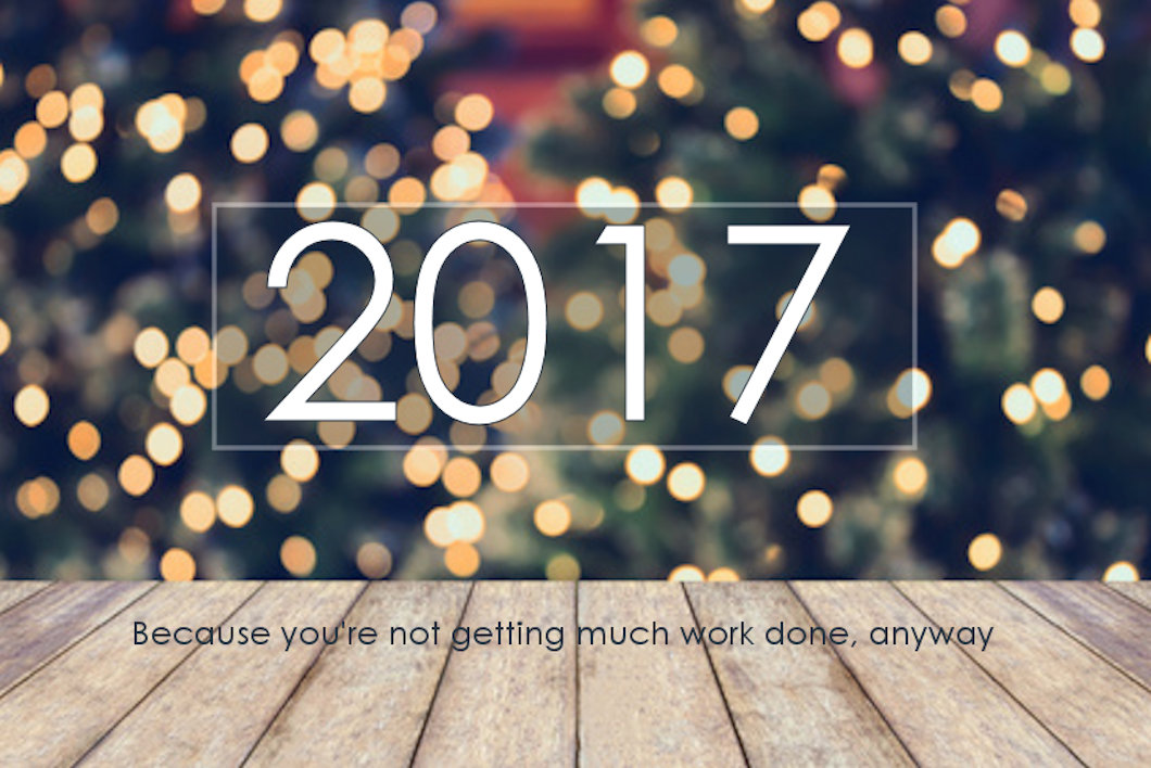 2017 Because you're not getting much work done anyway