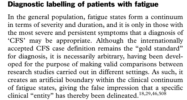 "In the general population, fatigue states form a continuum in terms of severity and duration, and it is only in those with the most severe and persistent symptoms that a diagnosis of 'CFS' may be appropriate. Although the internationally accepted CFS case definition remains the ""gold standard"" for diagnosis, it is necessarily arbitrary, having been developed for the purpose of making valid comparisons between research studies carried out in different settings. As such, it creates an artificial boundary within the clinical continuum of fatigue states, giving the false impression that a specific clinical ""entity"" has thereby been delineated."