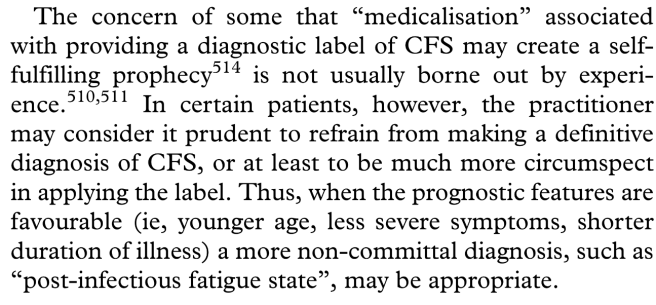 "the concern of some that ""medicalisation"" associated with providing a diagnostic label of CFS may create a self-fulfilling prophecy514 is not usually borne out by experience.510,511 In certain patients, however, the practitioner may consider it prudent to refrain from making a definitive diagnosis of CFS, or at least to be much more circumspect in applying the label. Thus, when the prognostic features are favourable (ie, younger age, less severe symptoms, shorter duration of illness) a more non-committal diagnosis, such as ""post-infectious fatigue state"", may be appropriate."