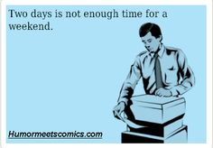 Two days is not enough time for a weekend.