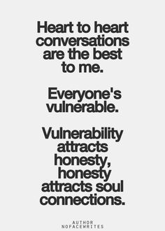 """Heart to heart conversations are the best to me.  Everyone's vulnerable.  Vulnerability attracts honesty, honesty attracts soul connections."