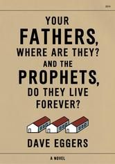 Your Fathers, Where Are They? And the Prophets, Do They Live Forever? - by Dave Eggers - From Dave Eggers, bestselling author of The Circle, a tightly-controlled, emotionally searching novel. Your Fathers, Where Are They? And the Prophets, Do They Live Forever? is the formally daring, brilliantly executed story of one man, struggling to make sense of his country, seeking answers the only way he knows how. #Kobo #eBook
