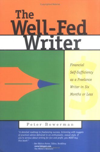 The Well-Fed Writer: Financial Self-Sufficiency as a Freelance Writer in Six Months or Less by Peter Bowerman