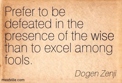 Prefer to be defeated in the presence of the wise than to excel among fools. Dogen Zenji