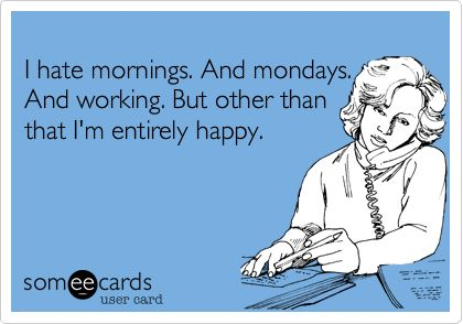 I hate mornings. And Mondays. And working. But other than that, I'm entirely happy.