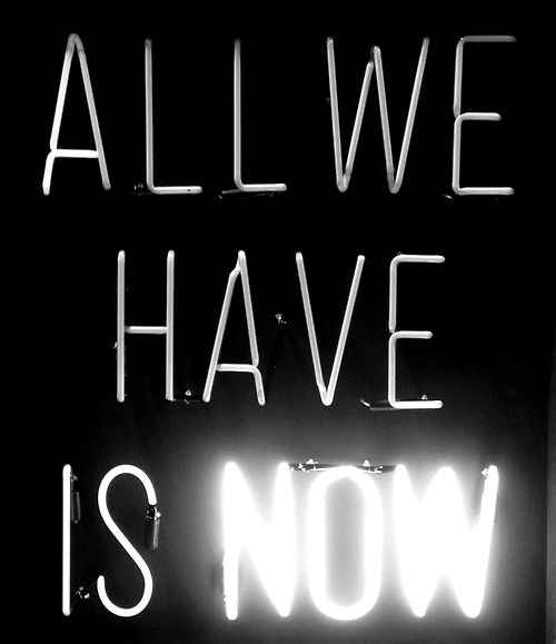 ALL WE HAVE IS NOW...