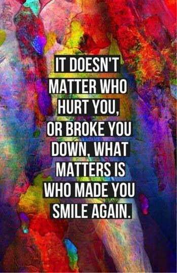 It doesn't matter who hurt you or broke u down it matters who made you smile again