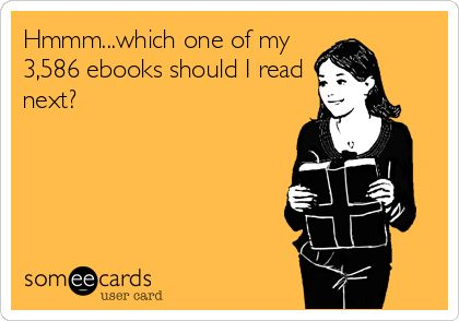 Hmmm... which one of my 3,586 ebooks should I read next? LOL..this is scarily accurate. I just hit 4984 ebooks!!