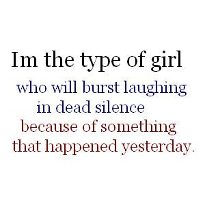 I'm the type of girl who will burst out laughing in dead silence because of something that happened yesterday.