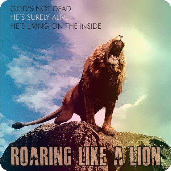 """""""God's not dead. He's surely alive. He's living on the inside. Roaring like a lion!"""" -Newsboys"""
