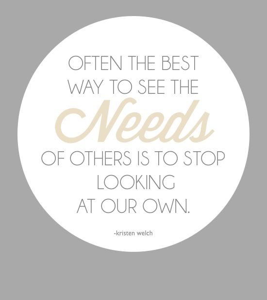 Often the best way to see the needs of others is to stop looking at our own. -Kristen Welch