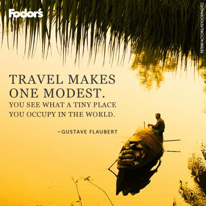 """Travel makes one modest. You see what a tiny place you occupy in the world."" Gustave Flaubert"